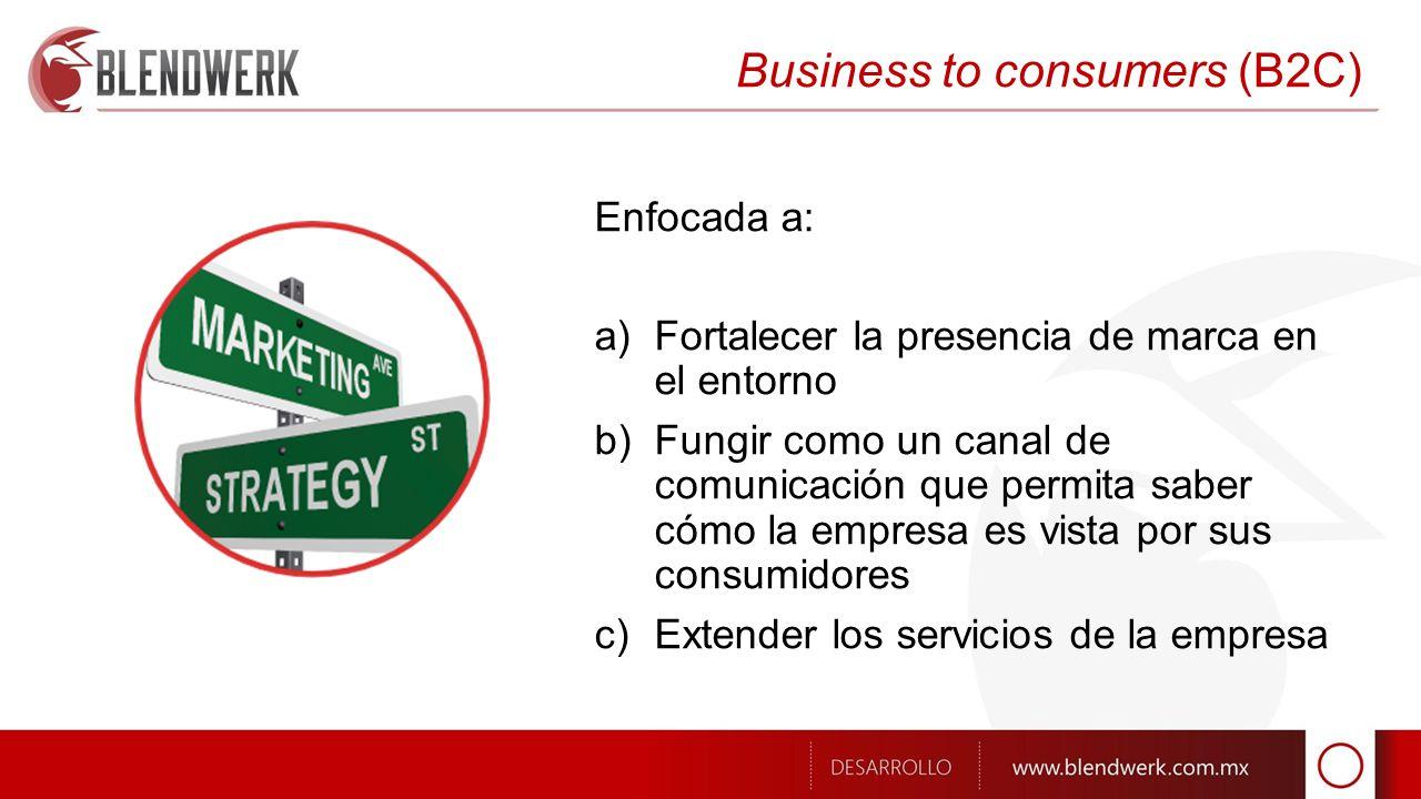 Business to consumers (B2C) Enfocada a: a)Fortalecer la presencia de marca en el entorno b)Fungir como un canal de comunicación que permita saber cómo la empresa es vista por sus consumidores c)Extender los servicios de la empresa
