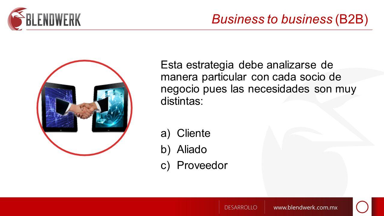 Business to business (B2B) Esta estrategia debe analizarse de manera particular con cada socio de negocio pues las necesidades son muy distintas: a)Cliente b)Aliado c)Proveedor
