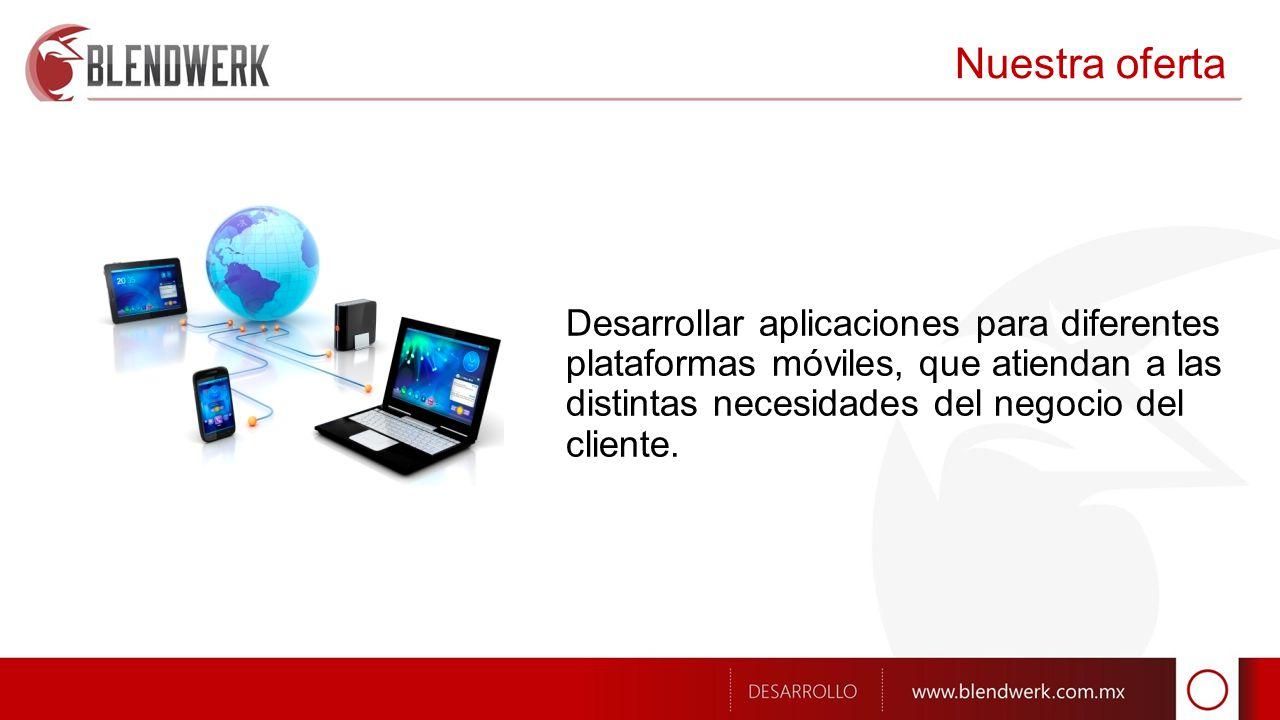 Nuestra oferta Desarrollar aplicaciones para diferentes plataformas móviles, que atiendan a las distintas necesidades del negocio del cliente.