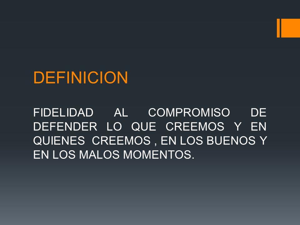 DEFINICION FIDELIDAD AL COMPROMISO DE DEFENDER LO QUE CREEMOS Y EN QUIENES CREEMOS, EN LOS BUENOS Y EN LOS MALOS MOMENTOS.
