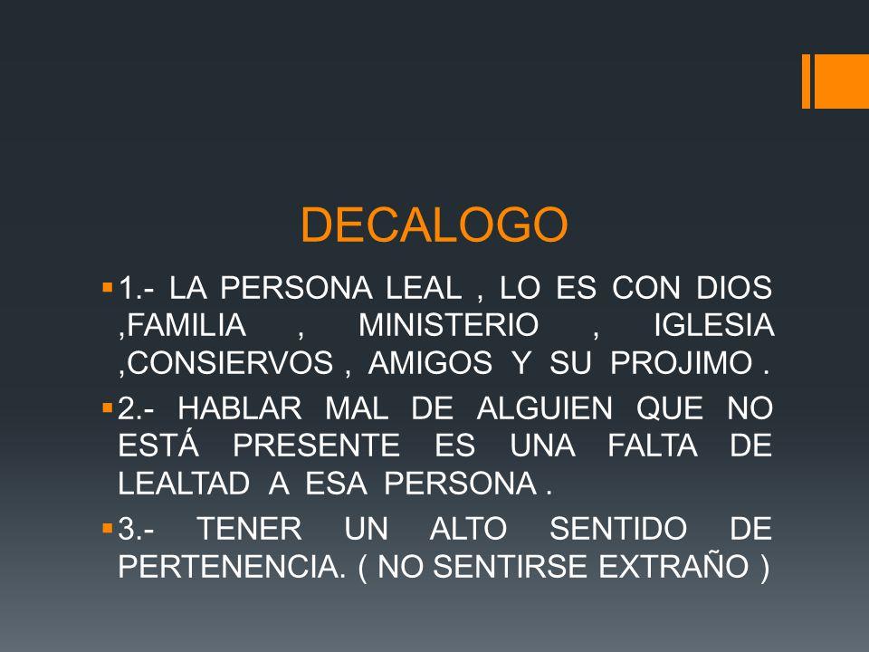 DECALOGO 1.- LA PERSONA LEAL, LO ES CON DIOS,FAMILIA, MINISTERIO, IGLESIA,CONSIERVOS, AMIGOS Y SU PROJIMO.