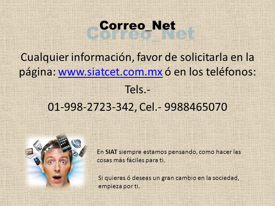 Cualquier información, favor de solicitarla en la página: www.siatcet.com.mx ó en los teléfonos:www.siatcet.com.mx Tels.- 01-998-2723-342, Cel.- 9988465070 Correo_Net En SIAT siempre estamos pensando, como hacer las cosas más fáciles para ti.