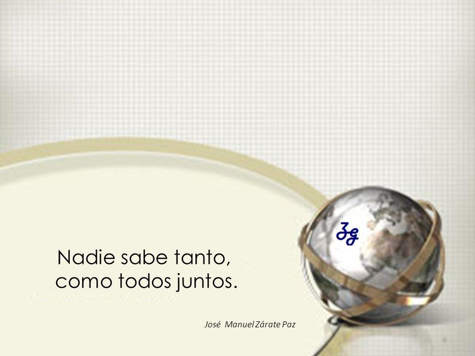 Nadie sabe tanto, como todos juntos. 6 José Manuel Zárate Paz