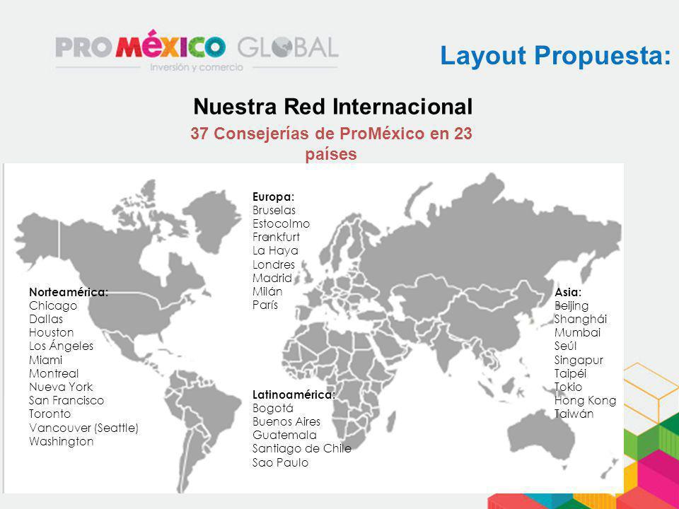 Layout Propuesta: Nuestra Red Internacional 37 Consejerías de ProMéxico en 23 países Norteamérica: Chicago Dallas Houston Los Ángeles Miami Montreal N
