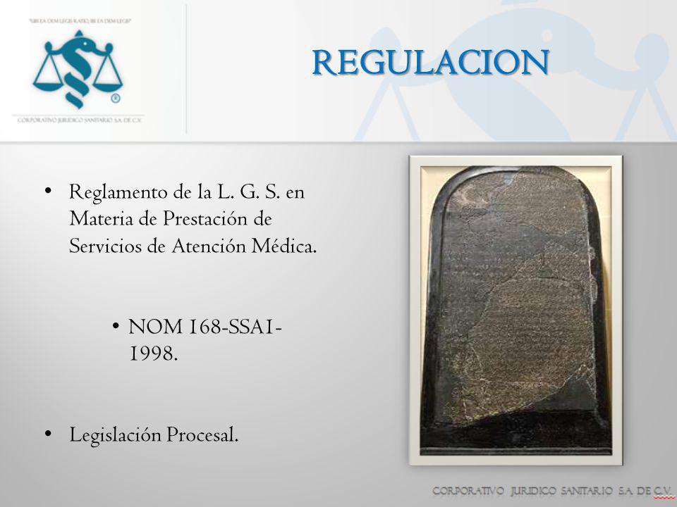 REGULACION Reglamento de la L. G. S. en Materia de Prestación de Servicios de Atención Médica. NOM 168-SSA1- 1998. Legislación Procesal.