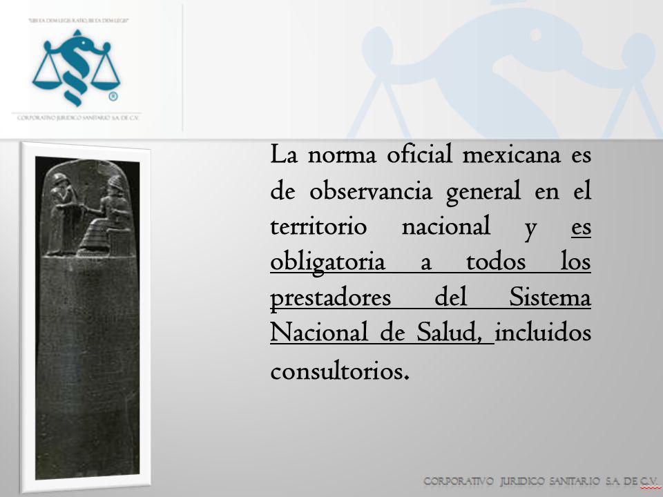 La norma oficial mexicana es de observancia general en el territorio nacional y es obligatoria a todos los prestadores del Sistema Nacional de Salud,