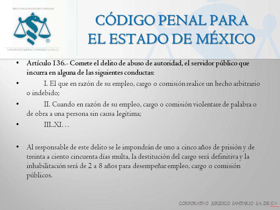 CÓDIGO PENAL PARA EL ESTADO DE MÉXICO Artículo 136.- Comete el delito de abuso de autoridad, el servidor público que incurra en alguna de las siguient