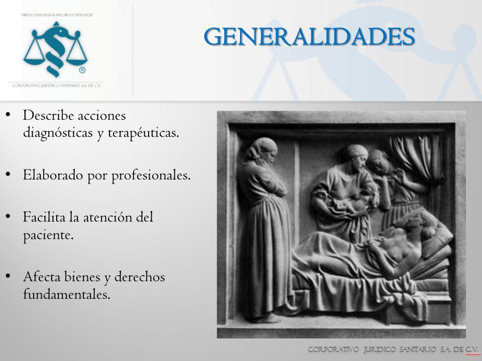 GENERALIDADES Describe acciones diagnósticas y terapéuticas. Elaborado por profesionales. Facilita la atención del paciente. Afecta bienes y derechos