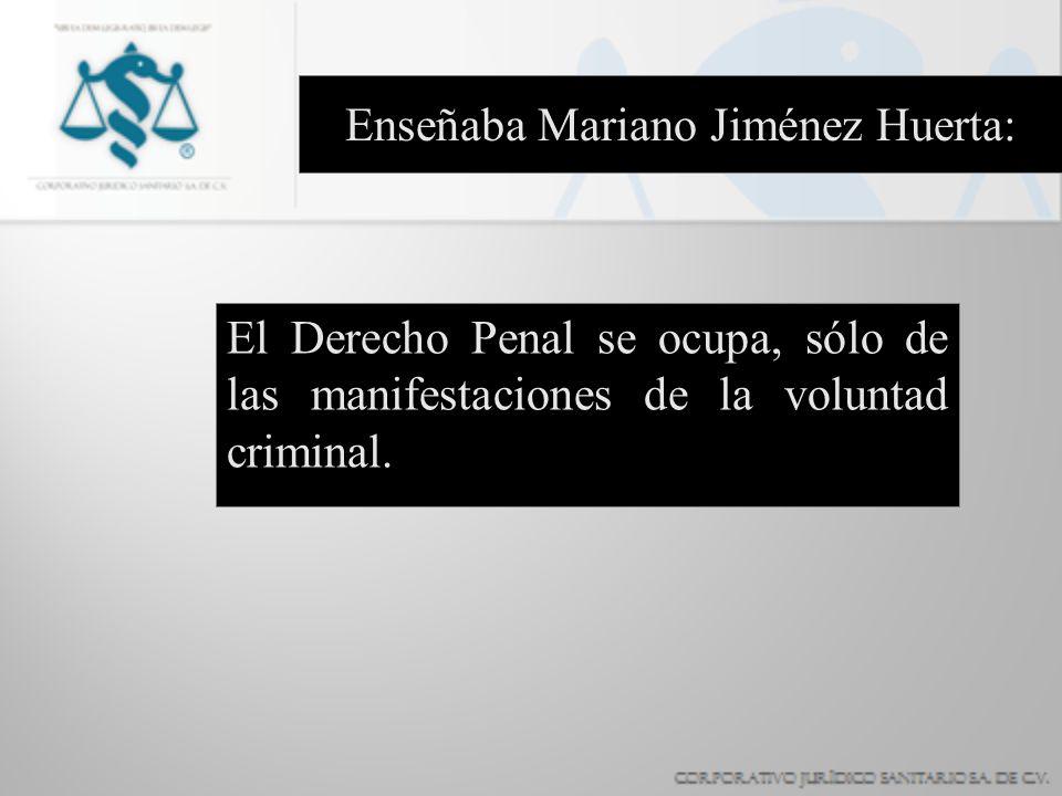 Enseñaba Mariano Jiménez Huerta: El Derecho Penal se ocupa, sólo de las manifestaciones de la voluntad criminal.