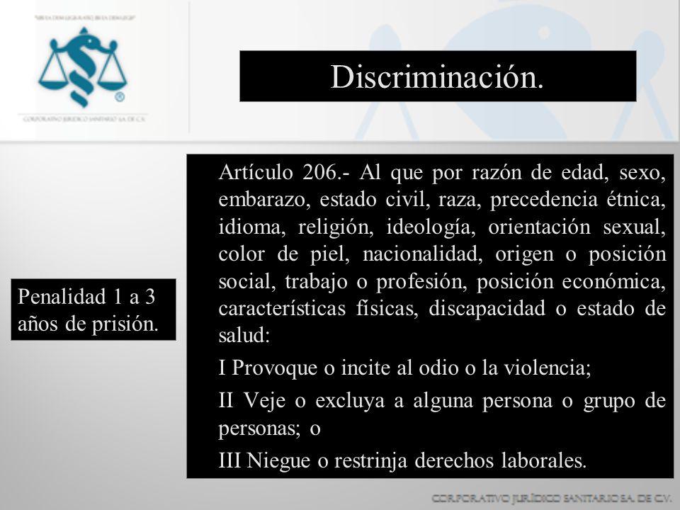 Discriminación. Artículo 206.- Al que por razón de edad, sexo, embarazo, estado civil, raza, precedencia étnica, idioma, religión, ideología, orientac