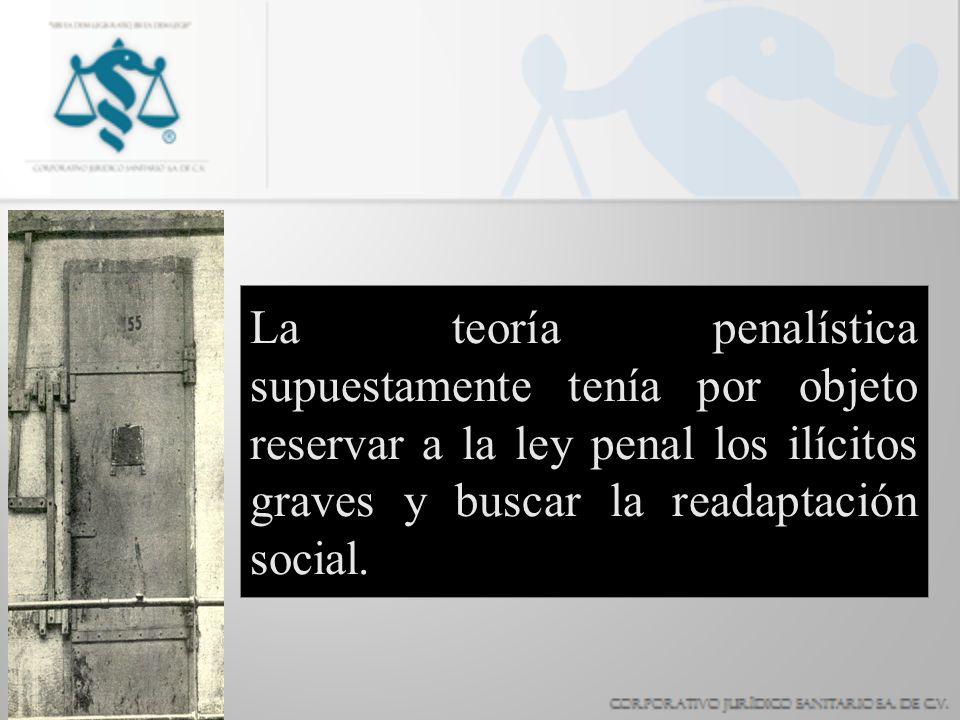 La teoría penalística supuestamente tenía por objeto reservar a la ley penal los ilícitos graves y buscar la readaptación social.