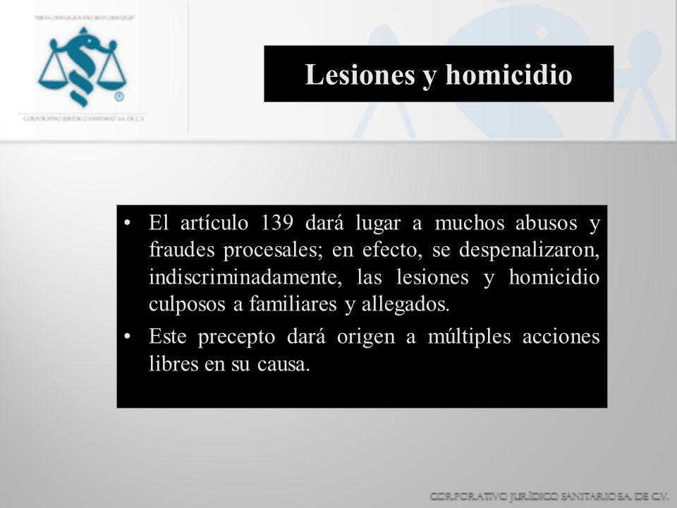 Lesiones y homicidio El artículo 139 dará lugar a muchos abusos y fraudes procesales; en efecto, se despenalizaron, indiscriminadamente, las lesiones