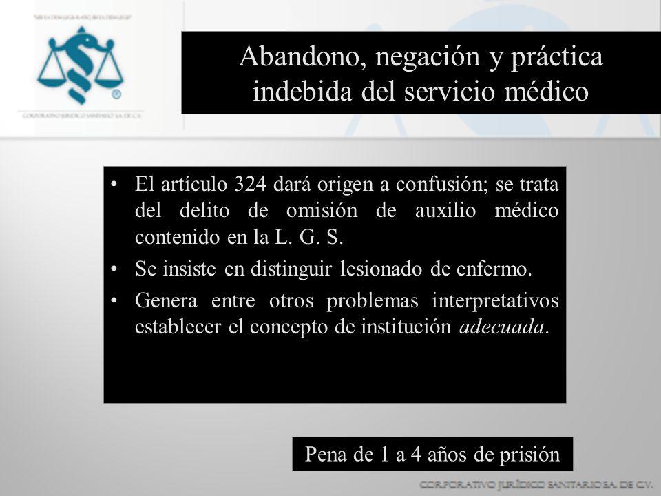 Abandono, negación y práctica indebida del servicio médico El artículo 324 dará origen a confusión; se trata del delito de omisión de auxilio médico c