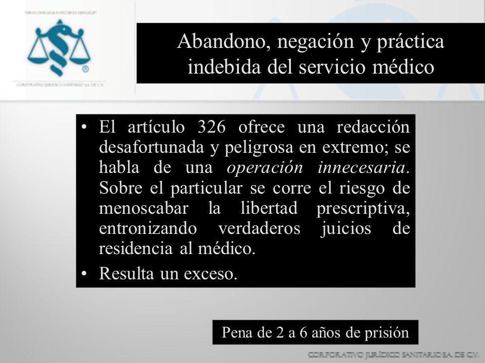 Abandono, negación y práctica indebida del servicio médico El artículo 326 ofrece una redacción desafortunada y peligrosa en extremo; se habla de una