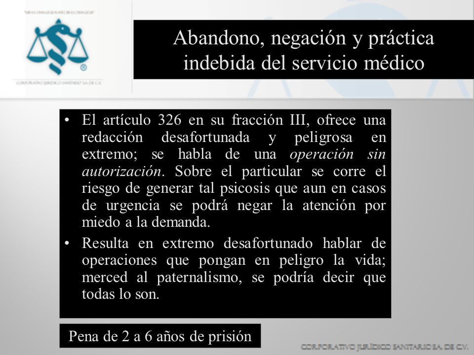 Abandono, negación y práctica indebida del servicio médico El artículo 326 en su fracción III, ofrece una redacción desafortunada y peligrosa en extre