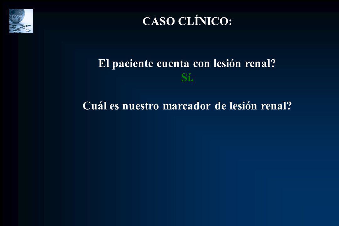 CASO CLÍNICO: El paciente cuenta con lesión renal? Sí. Cuál es nuestro marcador de lesión renal?