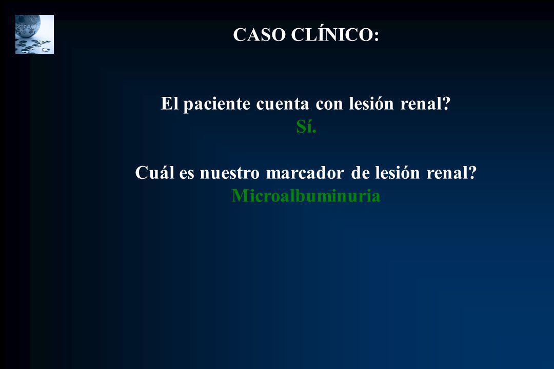 CASO CLÍNICO: El paciente cuenta con lesión renal? Sí. Cuál es nuestro marcador de lesión renal? Microalbuminuria
