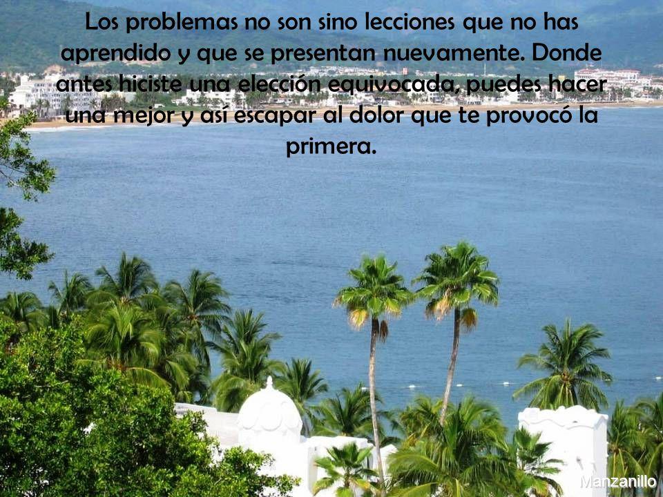 Manzanillo Los problemas no son sino lecciones que no has aprendido y que se presentan nuevamente. Donde antes hiciste una elección equivocada, puedes