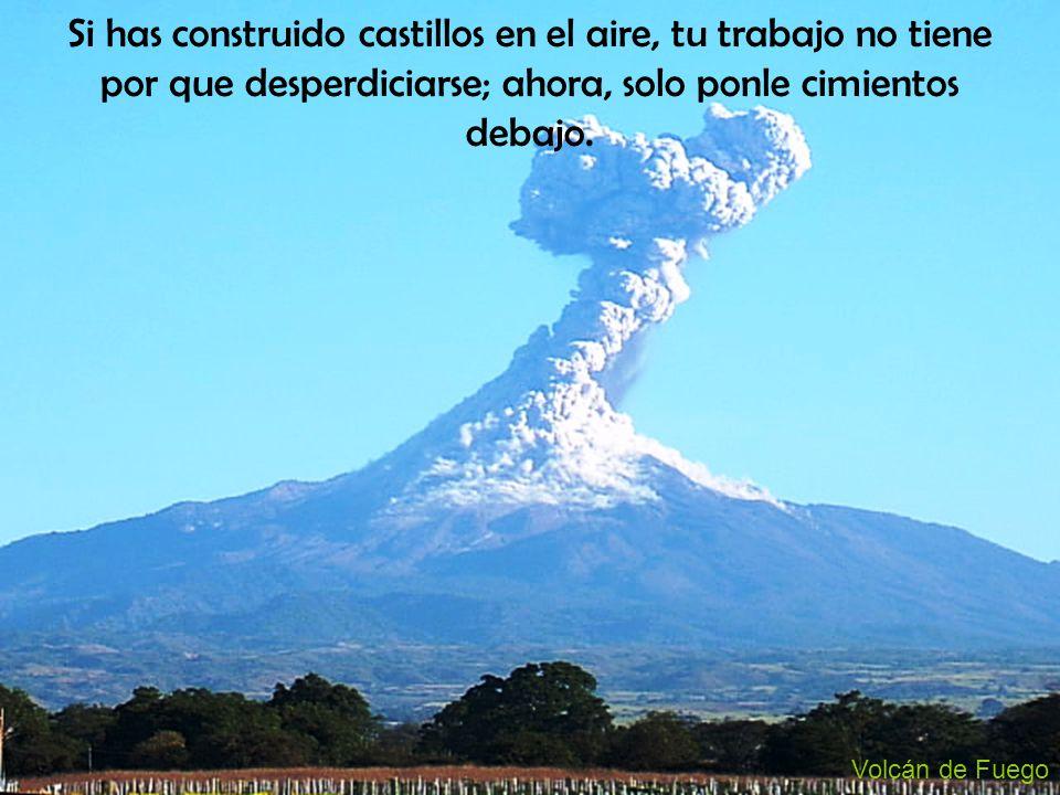 Volcán de Fuego Si has construido castillos en el aire, tu trabajo no tiene por que desperdiciarse; ahora, solo ponle cimientos debajo.