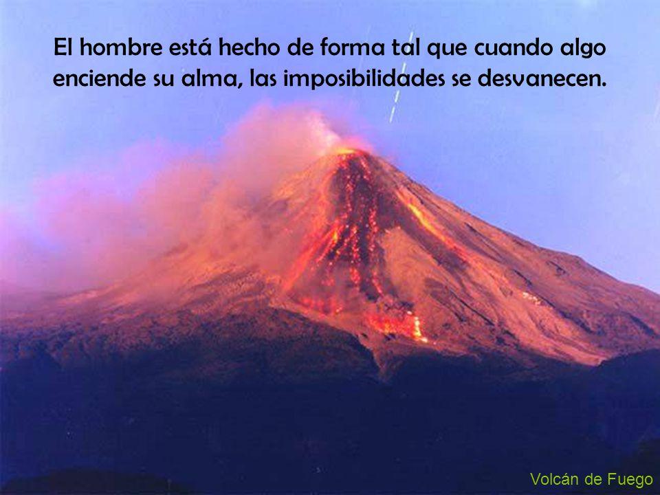 El hombre está hecho de forma tal que cuando algo enciende su alma, las imposibilidades se desvanecen. Volcán de Fuego
