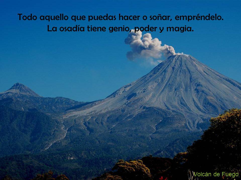 Volcán de Fuego Todo aquello que puedas hacer o soñar, empréndelo. La osadía tiene genio, poder y magia.