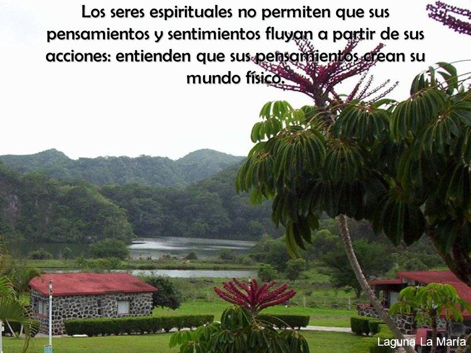 Laguna La María Los seres espirituales no permiten que sus pensamientos y sentimientos fluyan a partir de sus acciones: entienden que sus pensamientos crean su mundo físico.