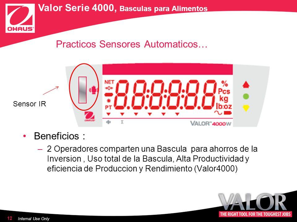 Practicos Sensores Automaticos… Beneficios : –2 Operadores comparten una Bascula para ahorros de la Inversion, Uso total de la Bascula, Alta Productividad y eficiencia de Produccion y Rendimiento (Valor4000) 12 Internal Use Only Sensor IR Valor Serie 4000, Basculas para Alimentos
