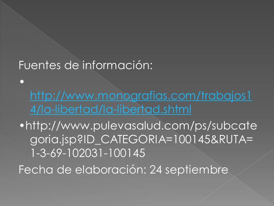 Fuentes de información: http://www.monografias.com/trabajos1 4/la-libertad/la-libertad.shtml http://www.monografias.com/trabajos1 4/la-libertad/la-libertad.shtml http://www.pulevasalud.com/ps/subcate goria.jsp?ID_CATEGORIA=100145&RUTA= 1-3-69-102031-100145 Fecha de elaboración: 24 septiembre