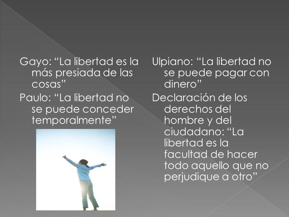 Gayo: La libertad es la más presiada de las cosas Paulo: La libertad no se puede conceder temporalmente Ulpiano: La libertad no se puede pagar con dinero Declaración de los derechos del hombre y del ciudadano: La libertad es la facultad de hacer todo aquello que no perjudique a otro