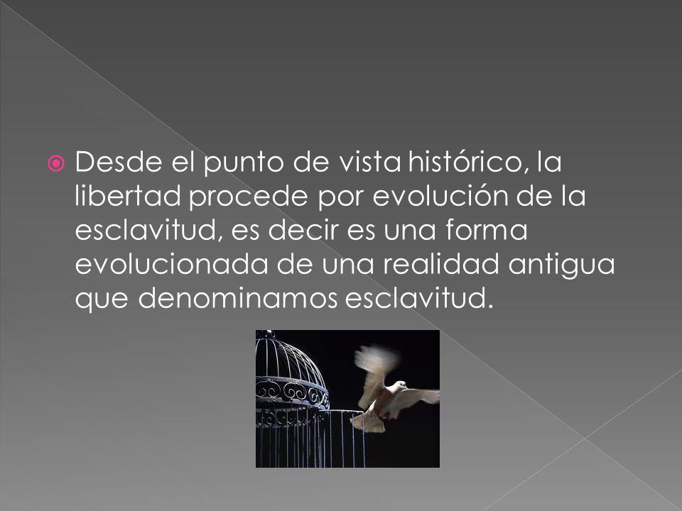 Desde el punto de vista histórico, la libertad procede por evolución de la esclavitud, es decir es una forma evolucionada de una realidad antigua que denominamos esclavitud.