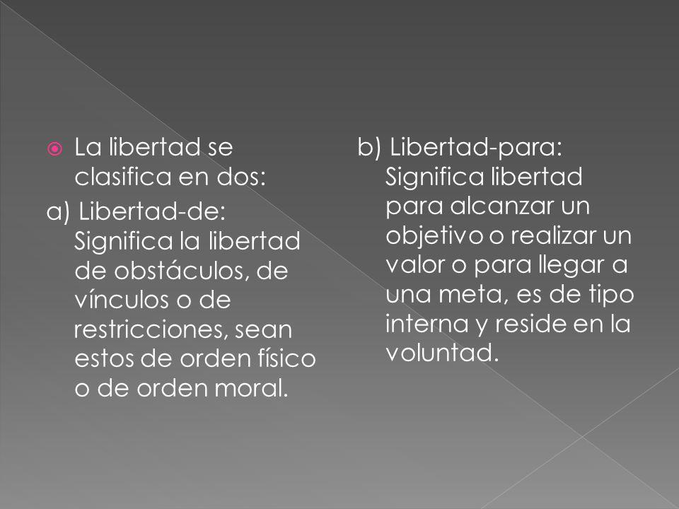La libertad se clasifica en dos: a) Libertad-de: Significa la libertad de obstáculos, de vínculos o de restricciones, sean estos de orden físico o de orden moral.
