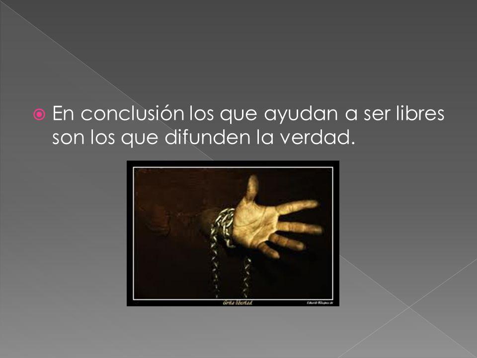 En conclusión los que ayudan a ser libres son los que difunden la verdad.