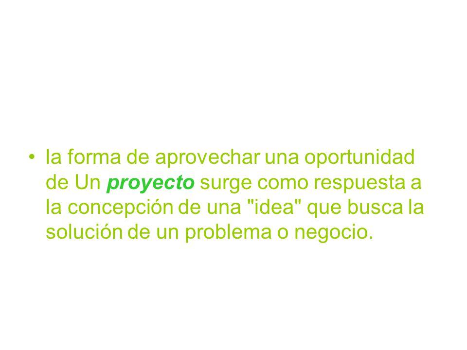 la forma de aprovechar una oportunidad de Un proyecto surge como respuesta a la concepción de una