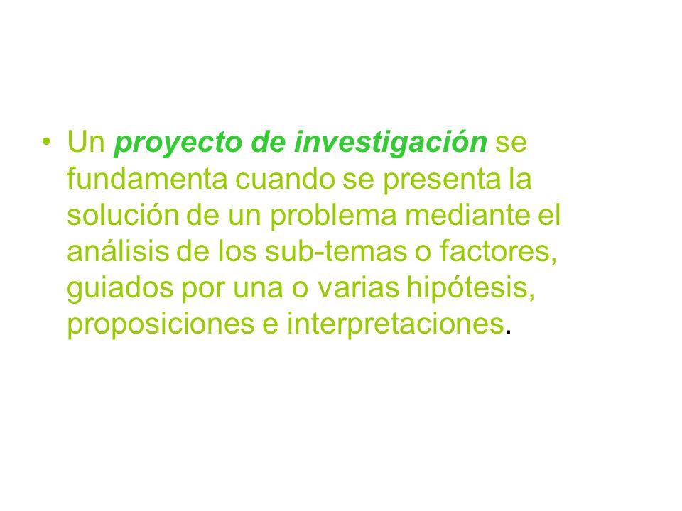 Un proyecto de investigación se fundamenta cuando se presenta la solución de un problema mediante el análisis de los sub-temas o factores, guiados por