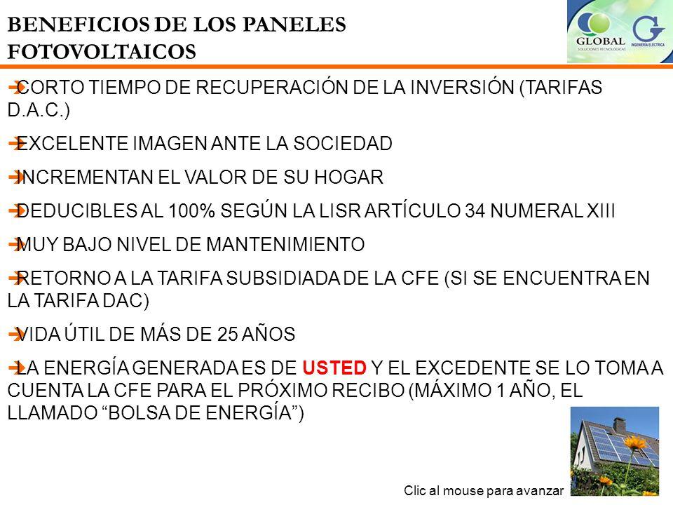 BENEFICIOS DE LOS PANELES FOTOVOLTAICOS Clic al mouse para avanzar CORTO TIEMPO DE RECUPERACIÓN DE LA INVERSIÓN (TARIFAS D.A.C.) EXCELENTE IMAGEN ANTE LA SOCIEDAD INCREMENTAN EL VALOR DE SU HOGAR DEDUCIBLES AL 100% SEGÚN LA LISR ARTÍCULO 34 NUMERAL XIII MUY BAJO NIVEL DE MANTENIMIENTO RETORNO A LA TARIFA SUBSIDIADA DE LA CFE (SI SE ENCUENTRA EN LA TARIFA DAC) VIDA ÚTIL DE MÁS DE 25 AÑOS LA ENERGÍA GENERADA ES DE USTED Y EL EXCEDENTE SE LO TOMA A CUENTA LA CFE PARA EL PRÓXIMO RECIBO (MÁXIMO 1 AÑO, EL LLAMADO BOLSA DE ENERGÍA)