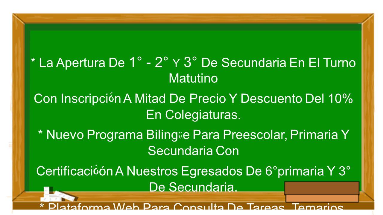 * La Apertura De 1° - 2° Y 3° De Secundaria En El Turno Matutino Con Inscripci Ó n A Mitad De Precio Y Descuento Del 10% En Colegiaturas. * Nuevo Prog