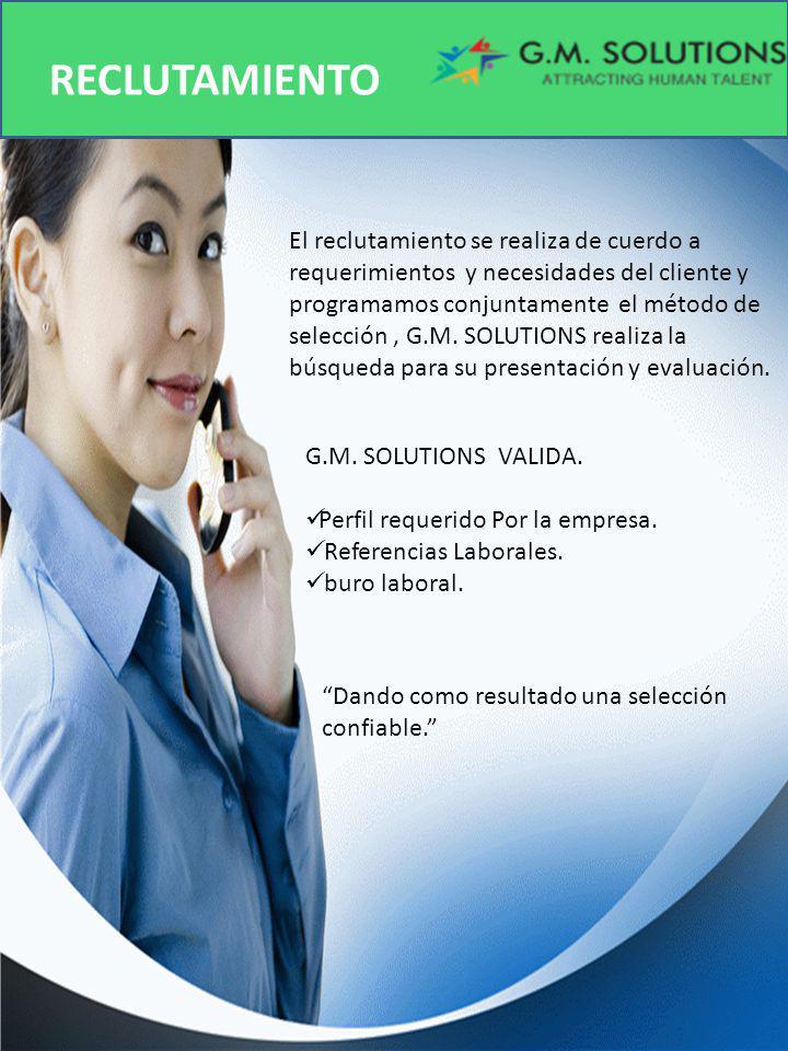 RECLUTAMIENTO El reclutamiento se realiza de cuerdo a requerimientos y necesidades del cliente y programamos conjuntamente el método de selección, G.M.