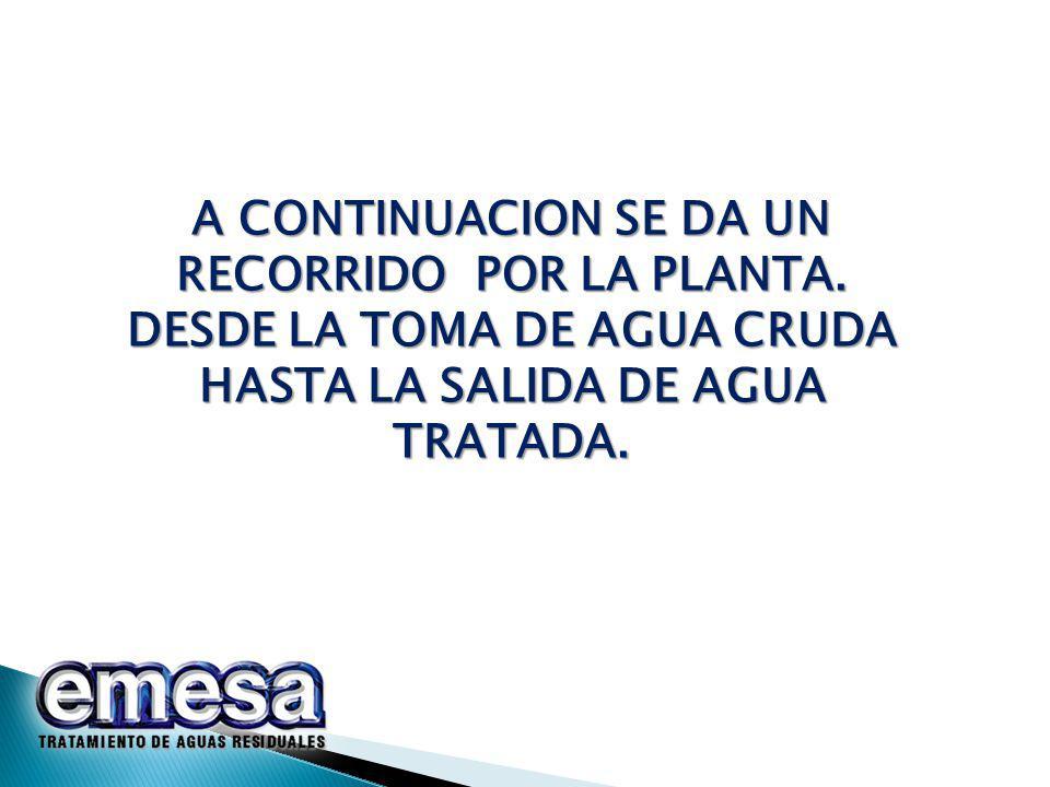 A CONTINUACION SE DA UN RECORRIDO POR LA PLANTA. DESDE LA TOMA DE AGUA CRUDA HASTA LA SALIDA DE AGUA TRATADA.
