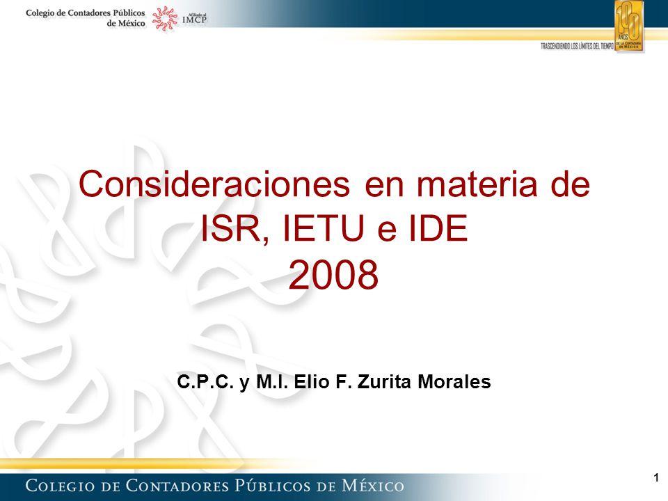 1 Consideraciones en materia de ISR, IETU e IDE 2008 C.P.C. y M.I. Elio F. Zurita Morales