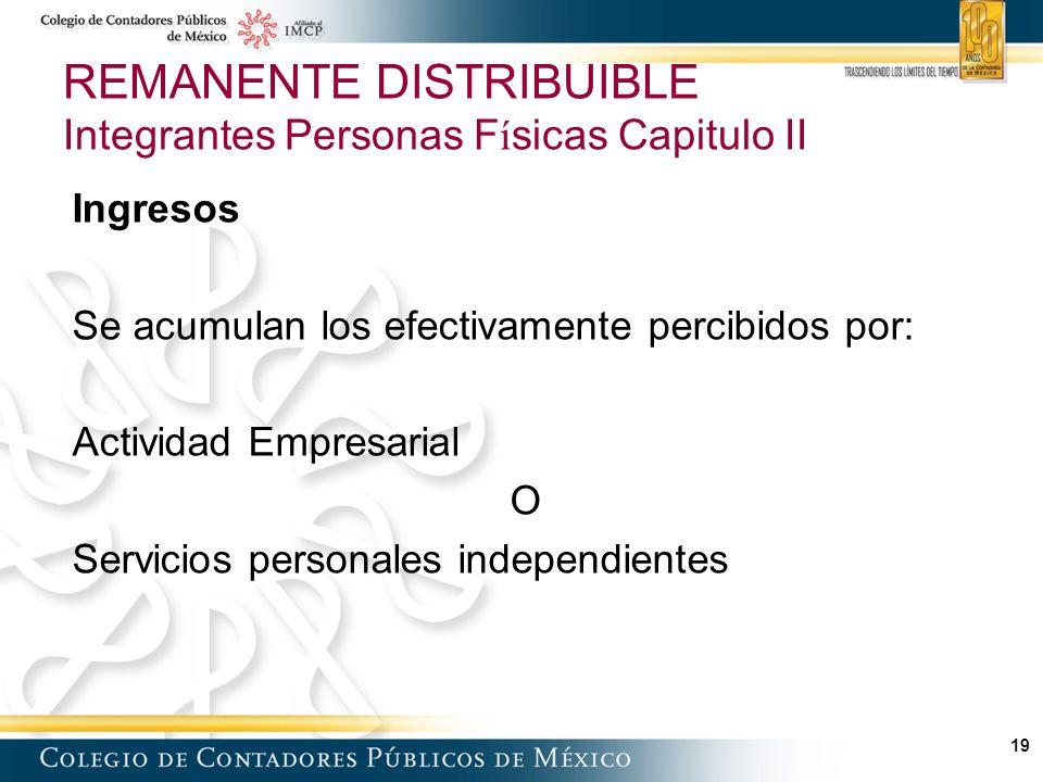 19 REMANENTE DISTRIBUIBLE Integrantes Personas F í sicas Capitulo II Ingresos Se acumulan los efectivamente percibidos por: Actividad Empresarial O Servicios personales independientes