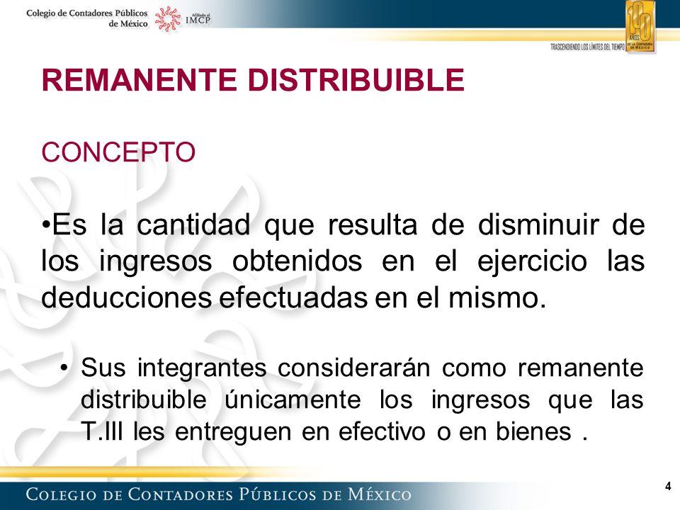 4 REMANENTE DISTRIBUIBLE CONCEPTO Es la cantidad que resulta de disminuir de los ingresos obtenidos en el ejercicio las deducciones efectuadas en el mismo.