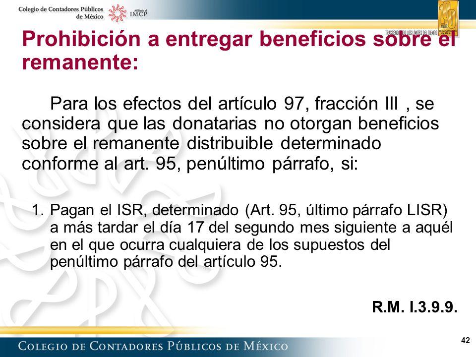 42 Prohibición a entregar beneficios sobre el remanente: Para los efectos del artículo 97, fracción III, se considera que las donatarias no otorgan beneficios sobre el remanente distribuible determinado conforme al art.