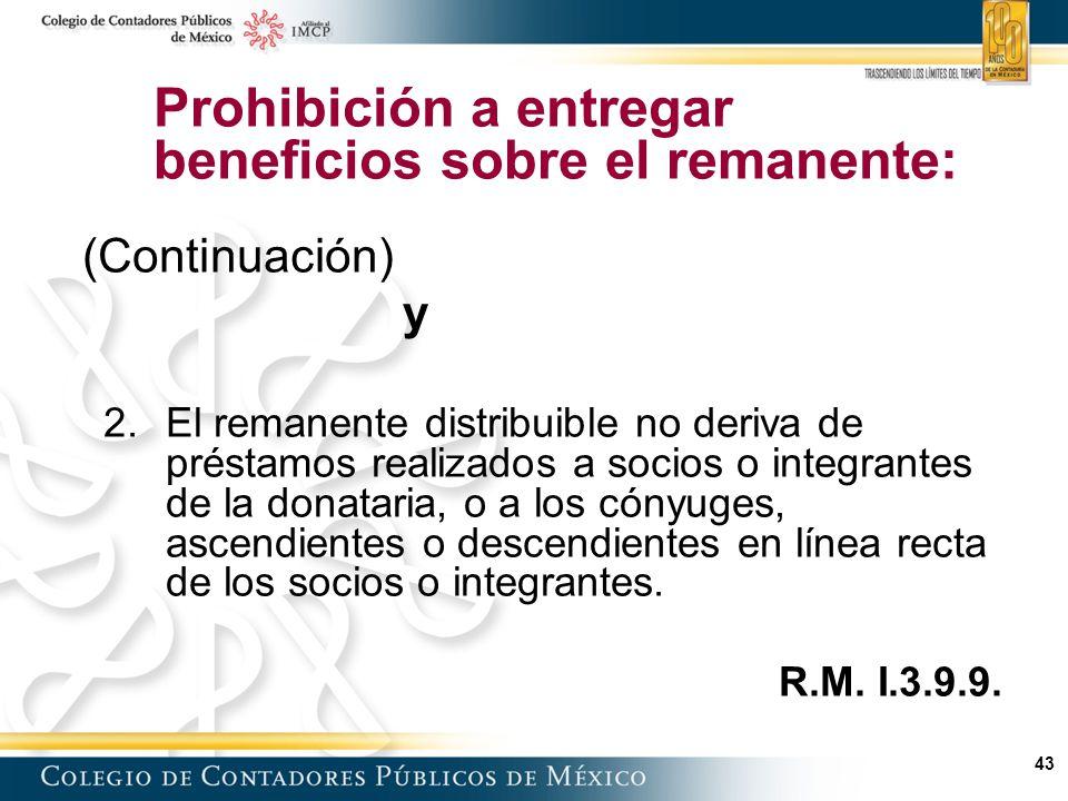 43 Prohibición a entregar beneficios sobre el remanente: (Continuación) y 2.El remanente distribuible no deriva de préstamos realizados a socios o integrantes de la donataria, o a los cónyuges, ascendientes o descendientes en línea recta de los socios o integrantes.