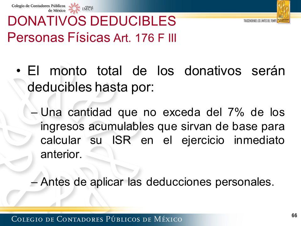 66 El monto total de los donativos serán deducibles hasta por: –Una cantidad que no exceda del 7% de los ingresos acumulables que sirvan de base para calcular su ISR en el ejercicio inmediato anterior.