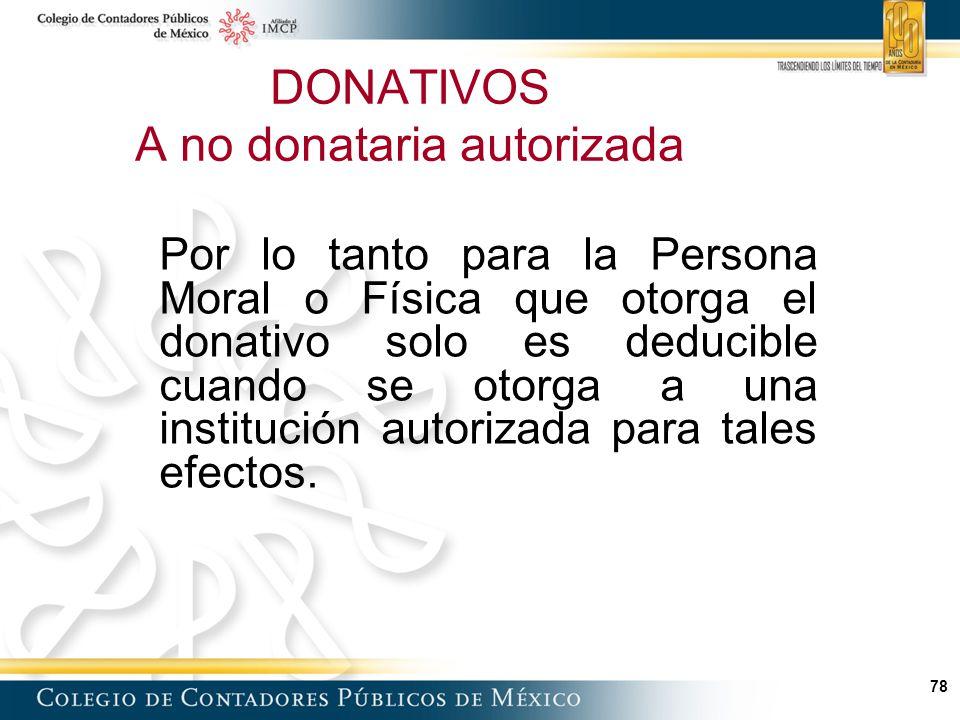 78 Por lo tanto para la Persona Moral o Física que otorga el donativo solo es deducible cuando se otorga a una institución autorizada para tales efectos.