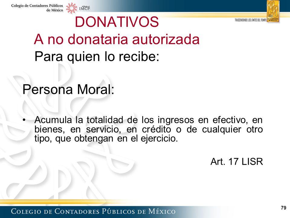 79 Para quien lo recibe: Persona Moral: Acumula la totalidad de los ingresos en efectivo, en bienes, en servicio, en crédito o de cualquier otro tipo, que obtengan en el ejercicio.