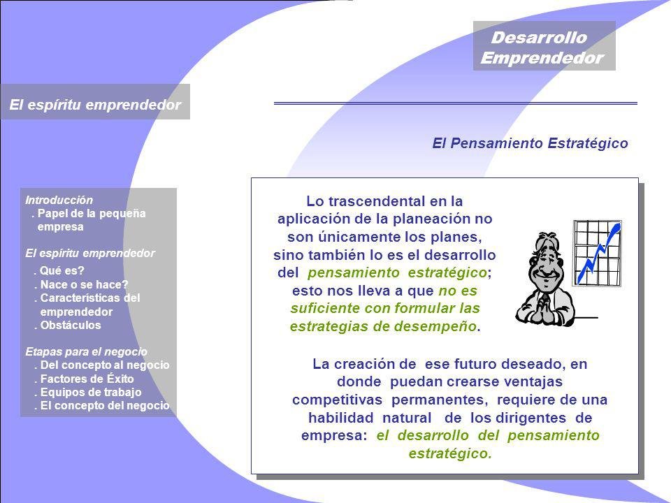 Desarrollo Emprendedor Lo trascendental en la aplicación de la planeación no son únicamente los planes, sino también lo es el desarrollo del pensamiento estratégico; esto nos lleva a que no es suficiente con formular las estrategias de desempeño.