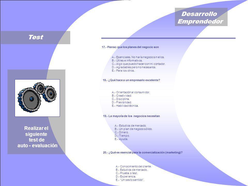 Desarrollo Emprendedor Test Realizar el siguiente test de auto - evaluación 17.- Pienso que los planes del negocio son A.- Esenciales.