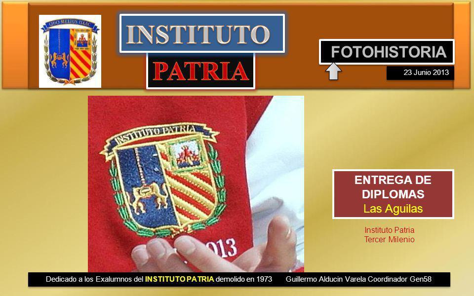 ENTREGA DE DIPLOMAS Las Aguilas FOTOHISTORIA 23 Junio 2013 Instituto Patria Tercer Milenio Dedicado a los Exalumnos del INSTITUTO PATRIA demolido en 1973 Guillermo Alducin Varela Coordinador Gen58