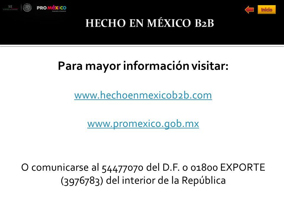 Para mayor información visitar: www.hechoenmexicob2b.com www.promexico.gob.mx O comunicarse al 54477070 del D.F.